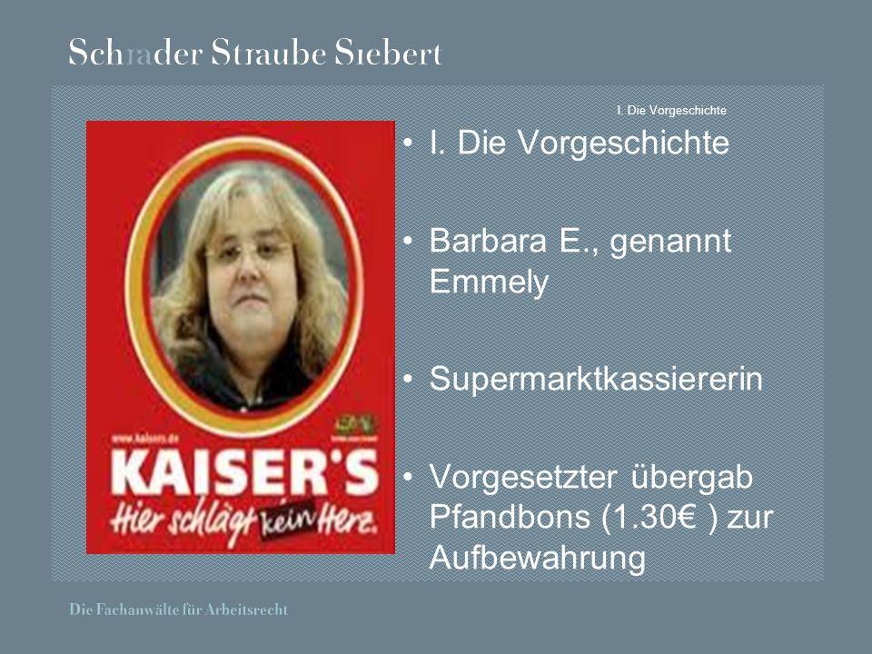 I. Die Vorgeschichte Barbara E., genannt Emmely Supermarktkassiererin Vorgesetzter übergab Pfandbons (1.30 ) zur Aufbewahrung