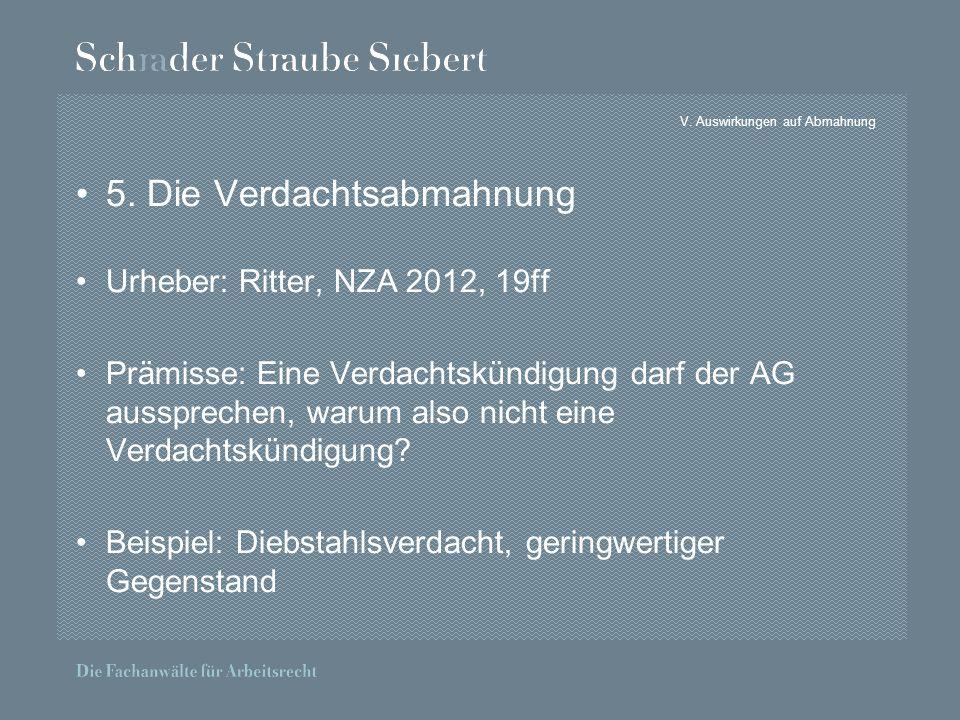 V. Auswirkungen auf Abmahnung 5. Die Verdachtsabmahnung Urheber: Ritter, NZA 2012, 19ff Prämisse: Eine Verdachtskündigung darf der AG aussprechen, war