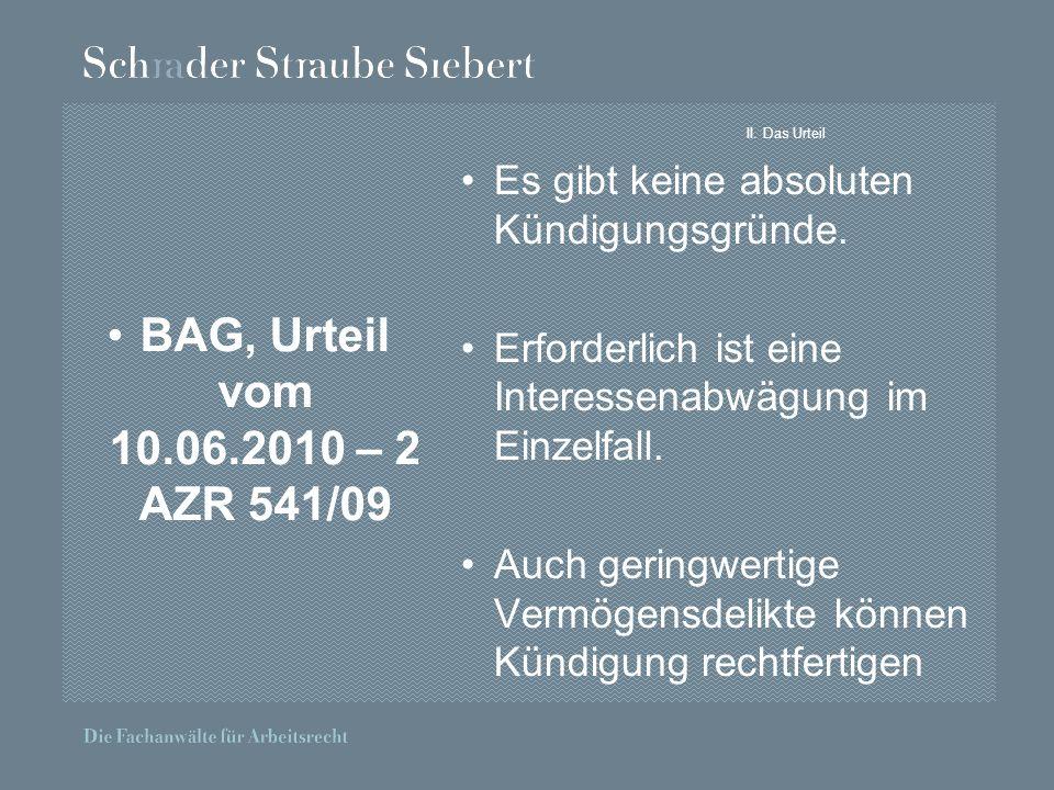 II. Das Urteil BAG, Urteil vom 10.06.2010 – 2 AZR 541/09 Es gibt keine absoluten Kündigungsgründe. Erforderlich ist eine Interessenabwägung im Einzelf