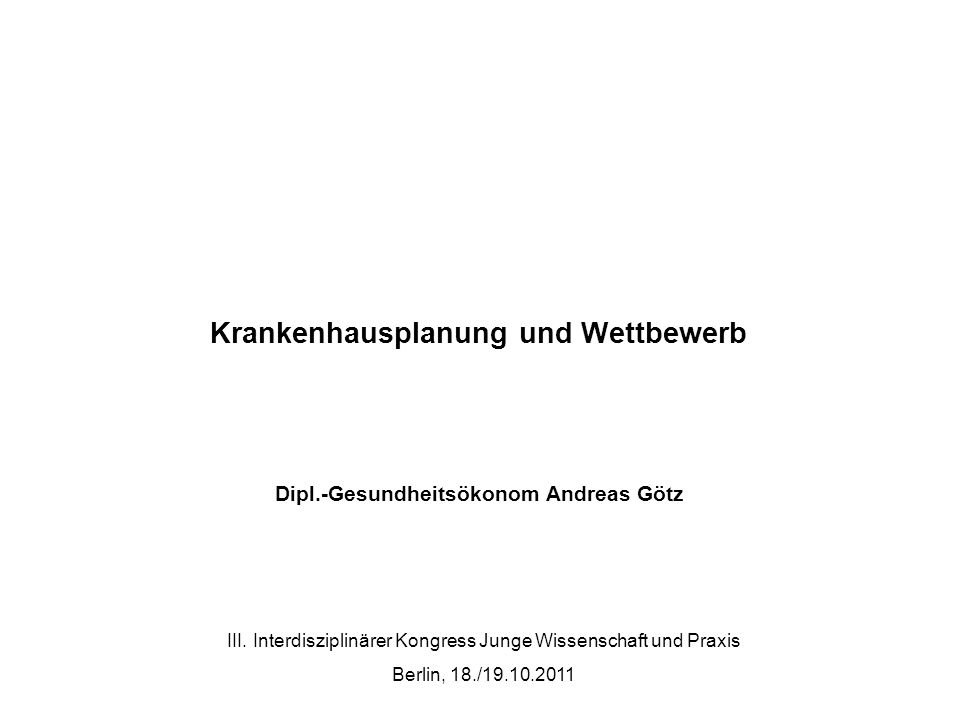 Krankenhausplanung und Wettbewerb Dipl.-Gesundheitsökonom Andreas Götz III. Interdisziplinärer Kongress Junge Wissenschaft und Praxis Berlin, 18./19.1