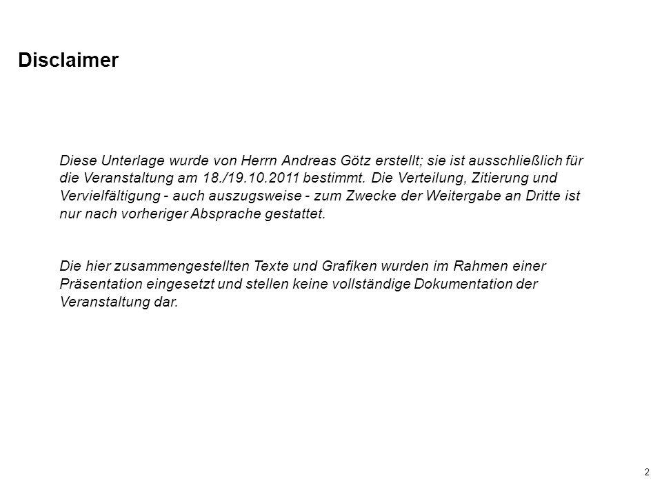 2 Disclaimer Diese Unterlage wurde von Herrn Andreas Götz erstellt; sie ist ausschließlich für die Veranstaltung am 18./19.10.2011 bestimmt. Die Verte
