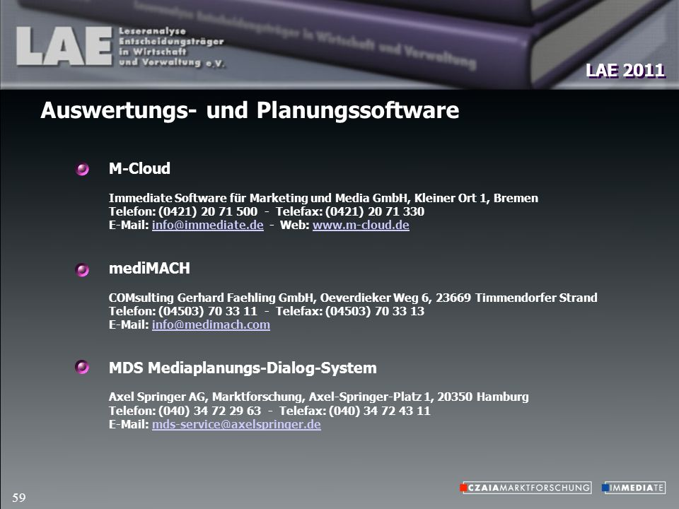 LAE 2011 59 M-Cloud Immediate Software für Marketing und Media GmbH, Kleiner Ort 1, Bremen Telefon: (0421) 20 71 500 - Telefax: (0421) 20 71 330 E-Mail: info@immediate.de - Web: www.m-cloud.deinfo@immediate.dewww.m-cloud.de mediMACH COMsulting Gerhard Faehling GmbH, Oeverdieker Weg 6, 23669 Timmendorfer Strand Telefon: (04503) 70 33 11 - Telefax: (04503) 70 33 13 E-Mail: info@medimach.cominfo@medimach.com MDS Mediaplanungs-Dialog-System Axel Springer AG, Marktforschung, Axel-Springer-Platz 1, 20350 Hamburg Telefon: (040) 34 72 29 63 - Telefax: (040) 34 72 43 11 E-Mail: mds-service@axelspringer.demds-service@axelspringer.de Auswertungs- und Planungssoftware