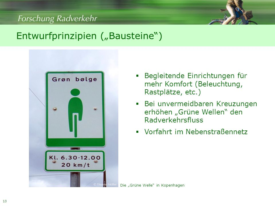 13 Entwurfprinzipien (Bausteine) Begleitende Einrichtungen für mehr Komfort (Beleuchtung, Rastplätze, etc.) Bei unvermeidbaren Kreuzungen erhöhen Grüne Wellen den Radverkehrsfluss Vorfahrt im Nebenstraßennetz Die Grüne Welle in Kopenhagen