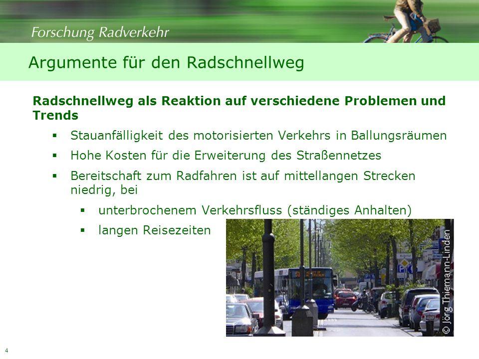 4 Argumente für den Radschnellweg Radschnellweg als Reaktion auf verschiedene Problemen und Trends Stauanfälligkeit des motorisierten Verkehrs in Ballungsräumen Hohe Kosten für die Erweiterung des Straßennetzes Bereitschaft zum Radfahren ist auf mittellangen Strecken niedrig, bei unterbrochenem Verkehrsfluss (ständiges Anhalten) langen Reisezeiten