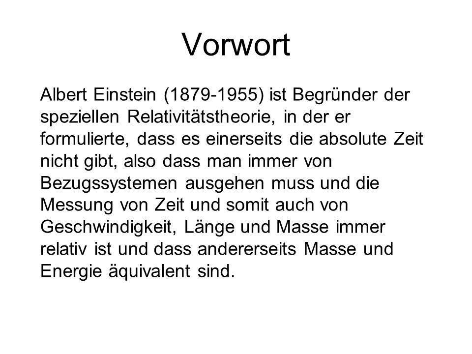 Vorwort Albert Einstein (1879-1955) ist Begründer der speziellen Relativitätstheorie, in der er formulierte, dass es einerseits die absolute Zeit nicht gibt, also dass man immer von Bezugssystemen ausgehen muss und die Messung von Zeit und somit auch von Geschwindigkeit, Länge und Masse immer relativ ist und dass andererseits Masse und Energie äquivalent sind.