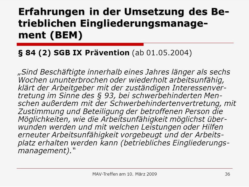 MAV-Treffen am 10. März 200936 Erfahrungen in der Umsetzung des Be- trieblichen Eingliederungsmanage- ment (BEM) § 84 (2) SGB IX Prävention (ab 01.05.