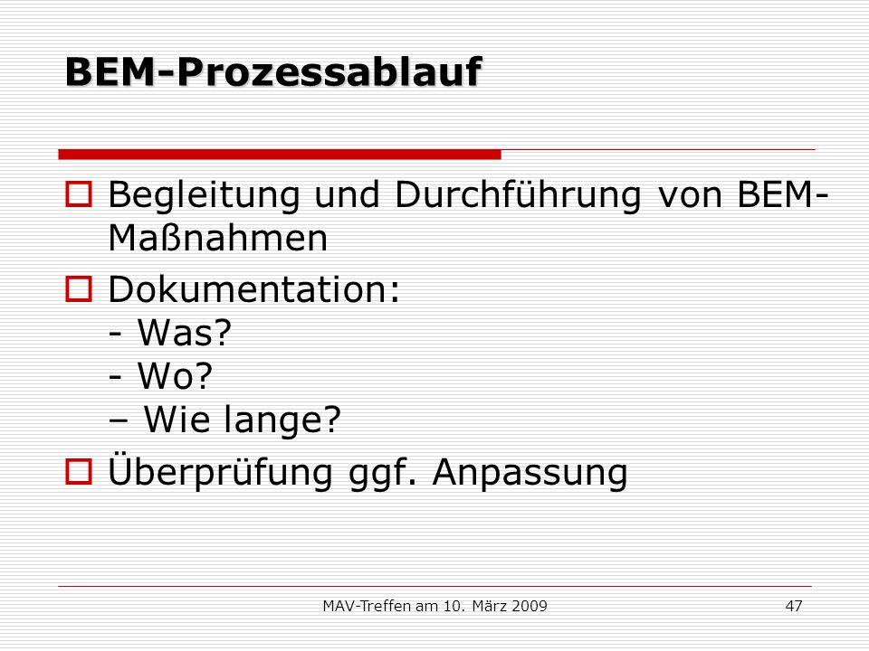 MAV-Treffen am 10. März 200947 BEM-Prozessablauf Begleitung und Durchführung von BEM- Maßnahmen Dokumentation: - Was? - Wo? – Wie lange? Überprüfung g