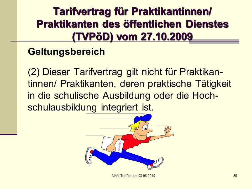 MAV-Treffen am 08.06.201035 Tarifvertrag für Praktikantinnen/ Praktikanten des öffentlichen Dienstes (TVPöD) vom 27.10.2009 Geltungsbereich (2) Dieser