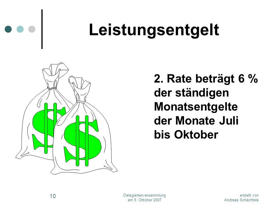 erstellt von Andreas Schächtele Delegiertenversammlung am 9. Oktober 2007 10 Leistungsentgelt 2. Rate beträgt 6 % der ständigen Monatsentgelte der Mon