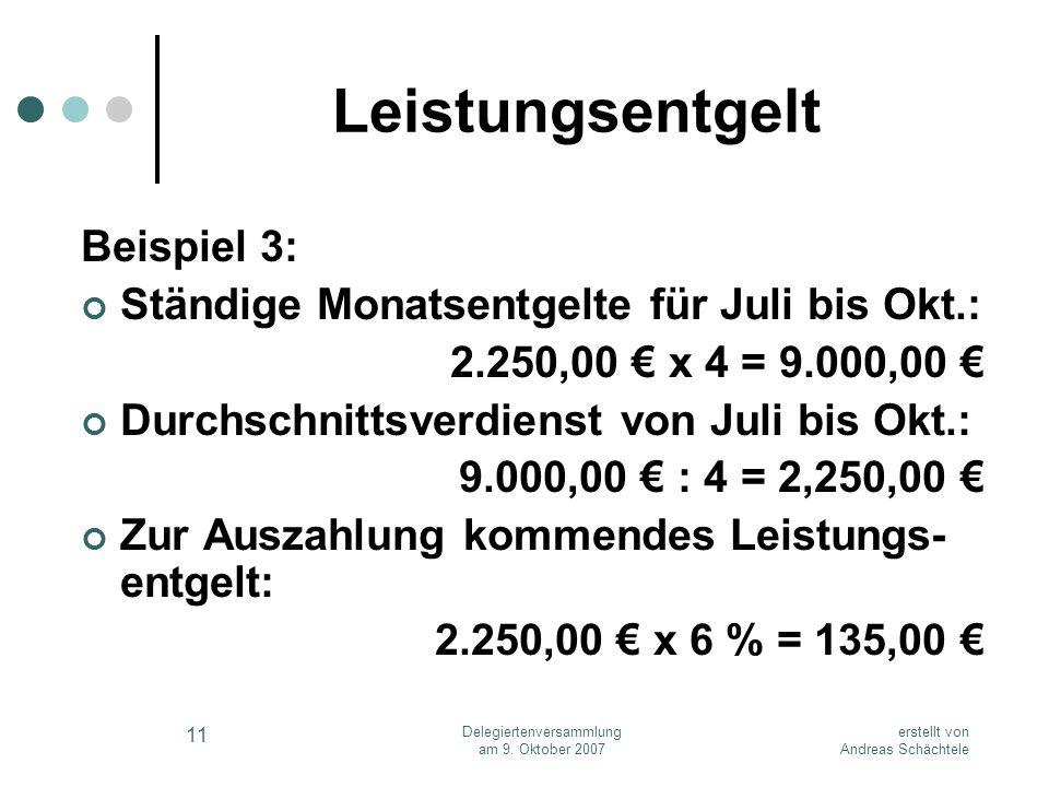 erstellt von Andreas Schächtele Delegiertenversammlung am 9. Oktober 2007 11 Leistungsentgelt Beispiel 3: Ständige Monatsentgelte für Juli bis Okt.: 2