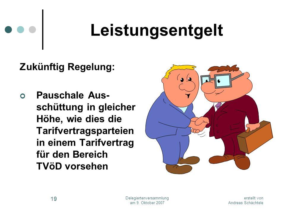 erstellt von Andreas Schächtele Delegiertenversammlung am 9. Oktober 2007 19 Leistungsentgelt Zukünftig Regelung: Pauschale Aus- schüttung in gleicher