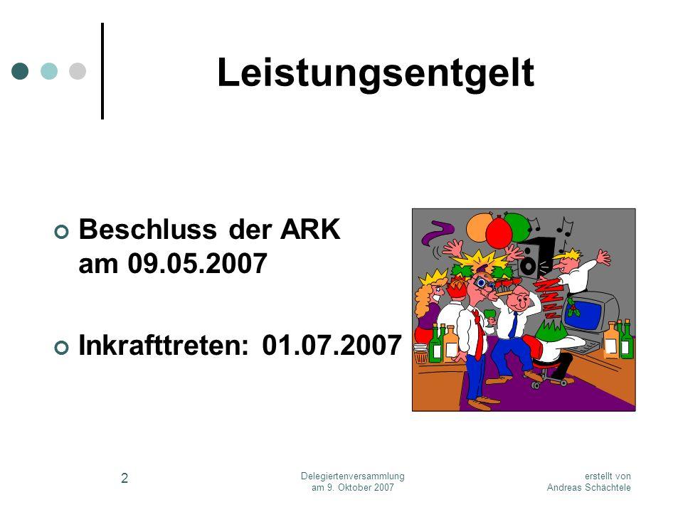 erstellt von Andreas Schächtele Delegiertenversammlung am 9. Oktober 2007 2 Leistungsentgelt Beschluss der ARK am 09.05.2007 Inkrafttreten: 01.07.2007