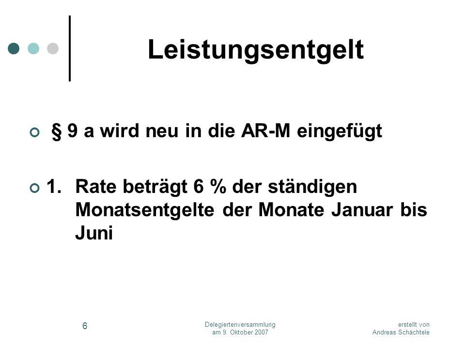 erstellt von Andreas Schächtele Delegiertenversammlung am 9. Oktober 2007 6 Leistungsentgelt § 9 a wird neu in die AR-M eingefügt 1.Rate beträgt 6 % d