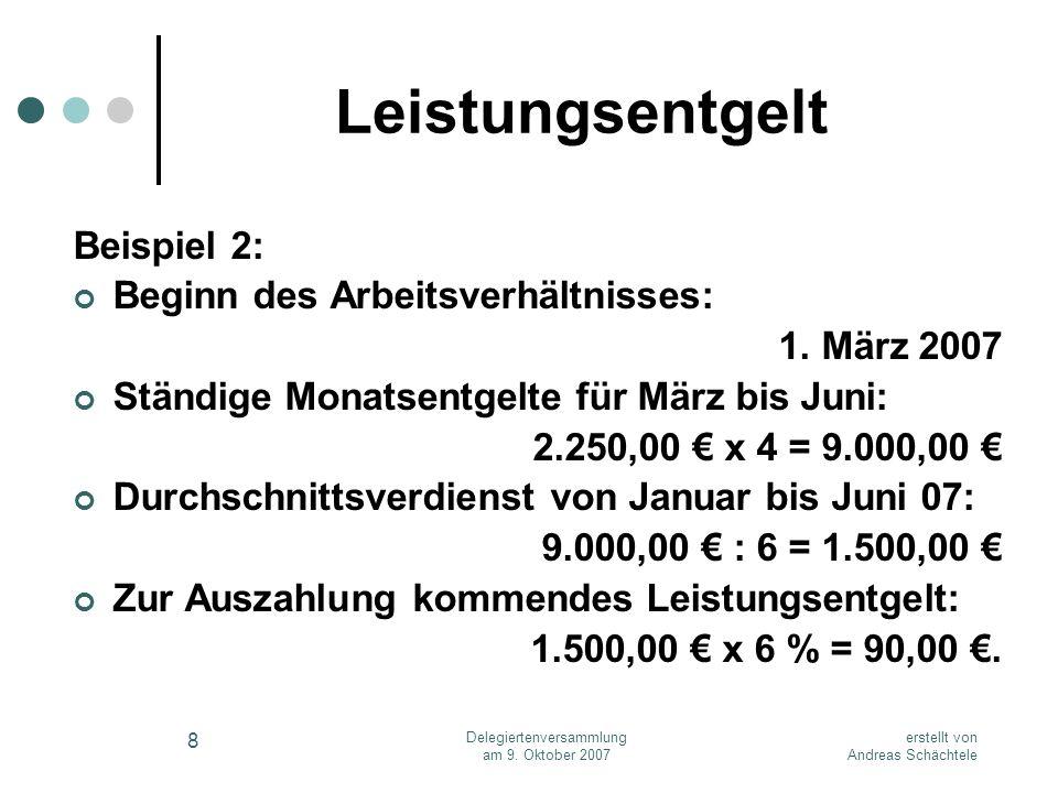 erstellt von Andreas Schächtele Delegiertenversammlung am 9. Oktober 2007 8 Leistungsentgelt Beispiel 2: Beginn des Arbeitsverhältnisses: 1. März 2007