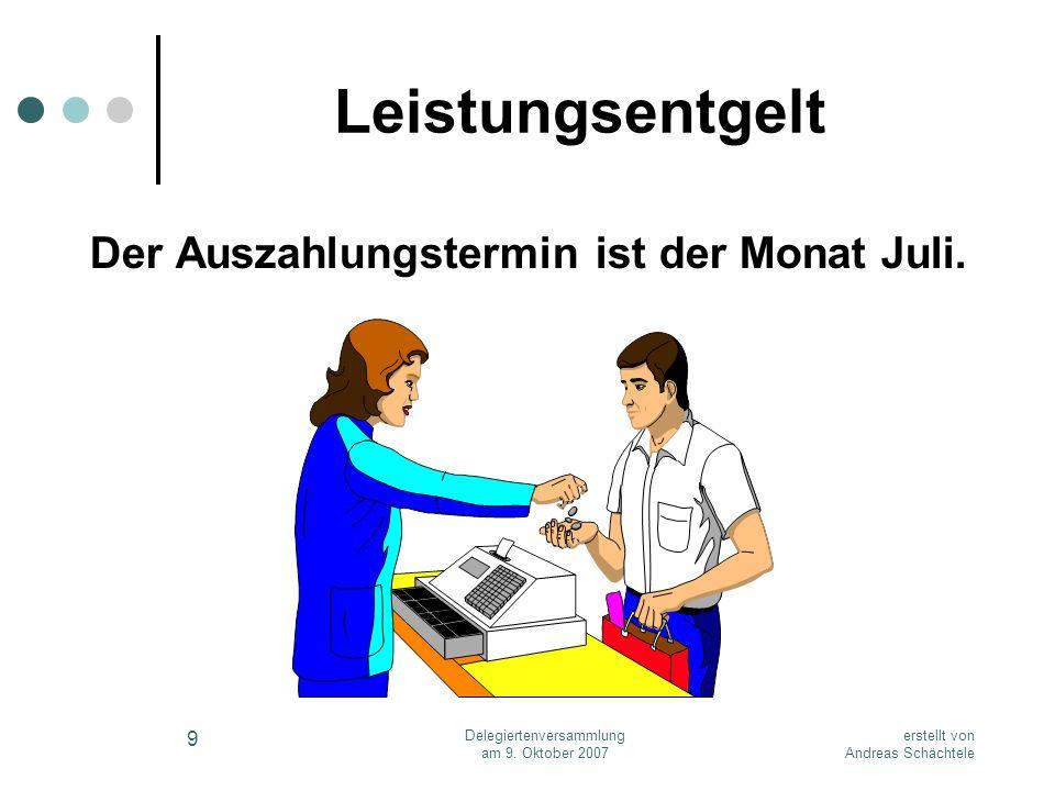 erstellt von Andreas Schächtele Delegiertenversammlung am 9. Oktober 2007 9 Leistungsentgelt Der Auszahlungstermin ist der Monat Juli.