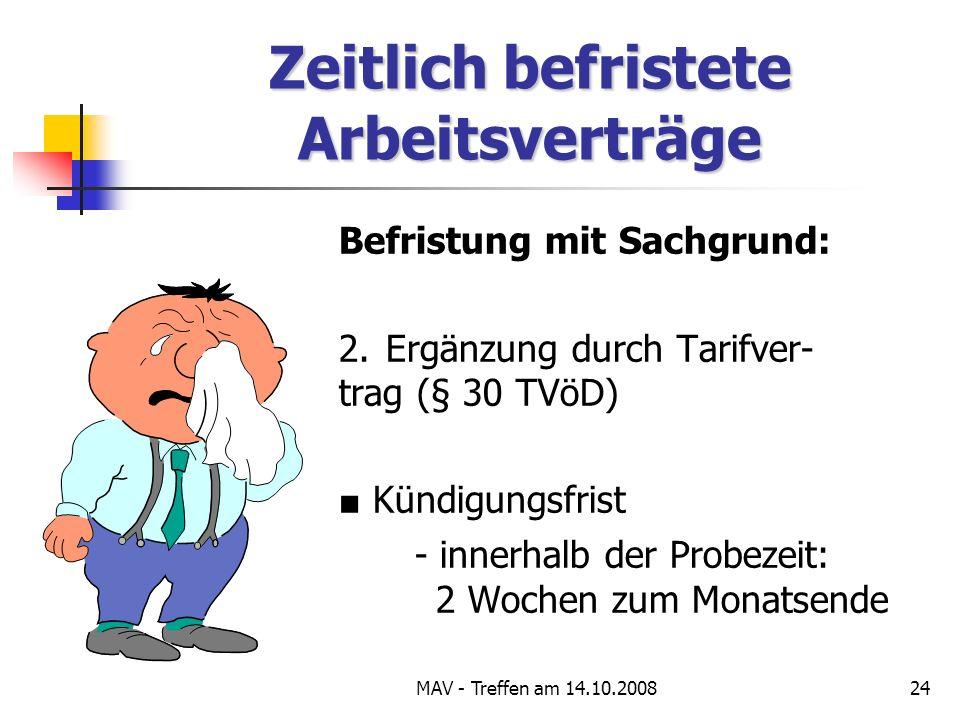 MAV - Treffen am 14.10.200824 Zeitlich befristete Arbeitsverträge Befristung mit Sachgrund: 2.Ergänzung durch Tarifver- trag (§ 30 TVöD) Kündigungsfrist - innerhalb der Probezeit: 2 Wochen zum Monatsende