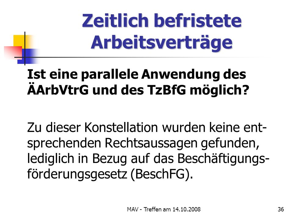 MAV - Treffen am 14.10.200836 Zeitlich befristete Arbeitsverträge Ist eine parallele Anwendung des ÄArbVtrG und des TzBfG möglich.