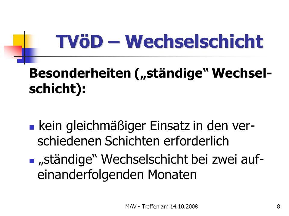 MAV - Treffen am 14.10.20088 TVöD – Wechselschicht Besonderheiten (ständige Wechsel- schicht): kein gleichmäßiger Einsatz in den ver- schiedenen Schichten erforderlich ständige Wechselschicht bei zwei auf- einanderfolgenden Monaten