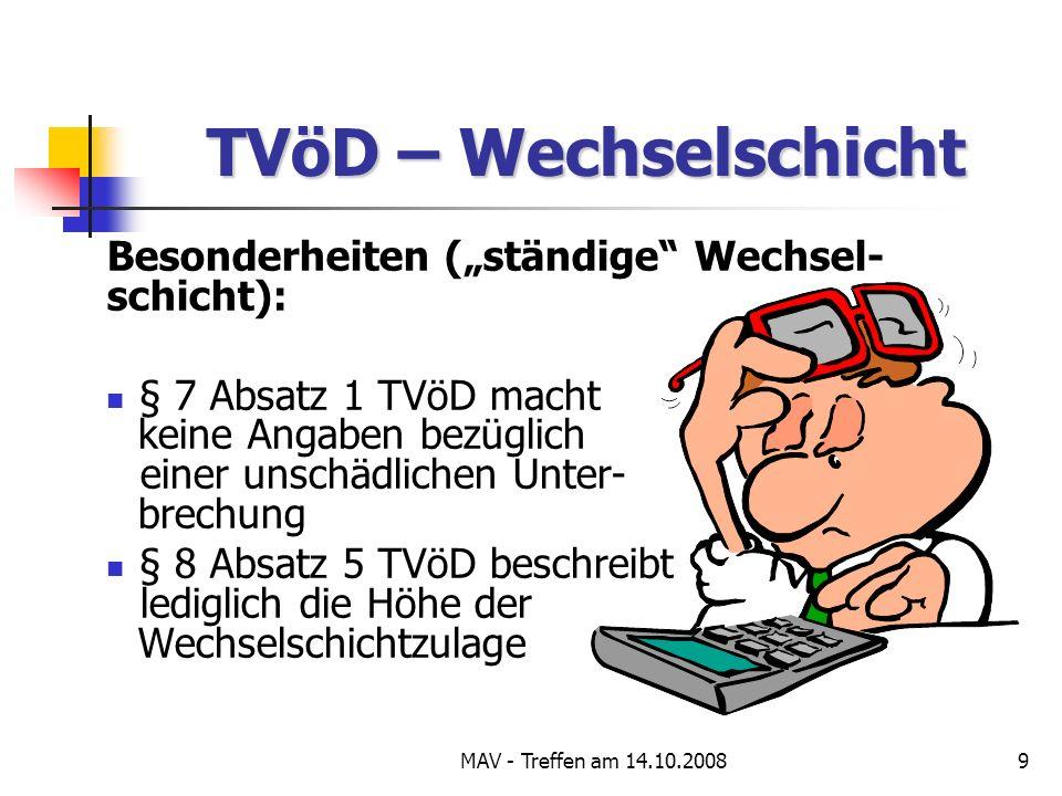 MAV - Treffen am 14.10.20089 TVöD – Wechselschicht Besonderheiten (ständige Wechsel- schicht): § 7 Absatz 1 TVöD macht keine Angaben bezüglich einer unschädlichen Unter- brechung § 8 Absatz 5 TVöD beschreibt lediglich die Höhe der Wechselschichtzulage
