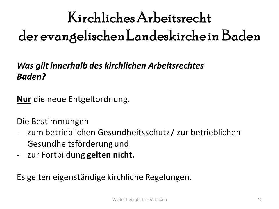 Walter Berroth für GA Baden15 Kirchliches Arbeitsrecht der evangelischen Landeskirche in Baden Was gilt innerhalb des kirchlichen Arbeitsrechtes Baden