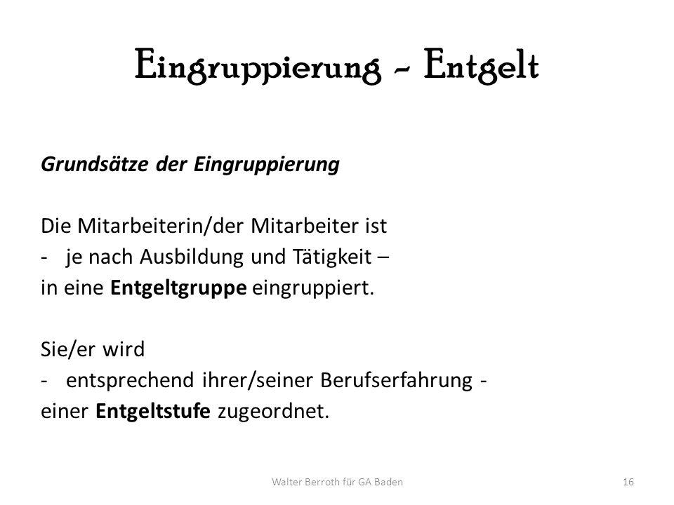 Walter Berroth für GA Baden16 Eingruppierung - Entgelt Grundsätze der Eingruppierung Die Mitarbeiterin/der Mitarbeiter ist -je nach Ausbildung und Tät