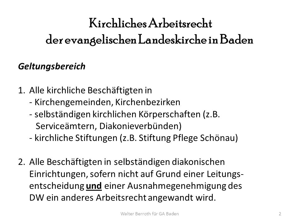 Walter Berroth für GA Baden3 Kirchliches Arbeitsrecht der Evangelischen Landeskirche in Baden Das kirchliche Arbeitsrecht wird bestimmt durch: Arbeitsrechtsregelung für Mitarbeiter/innen AR-M Danach gelten: 1.