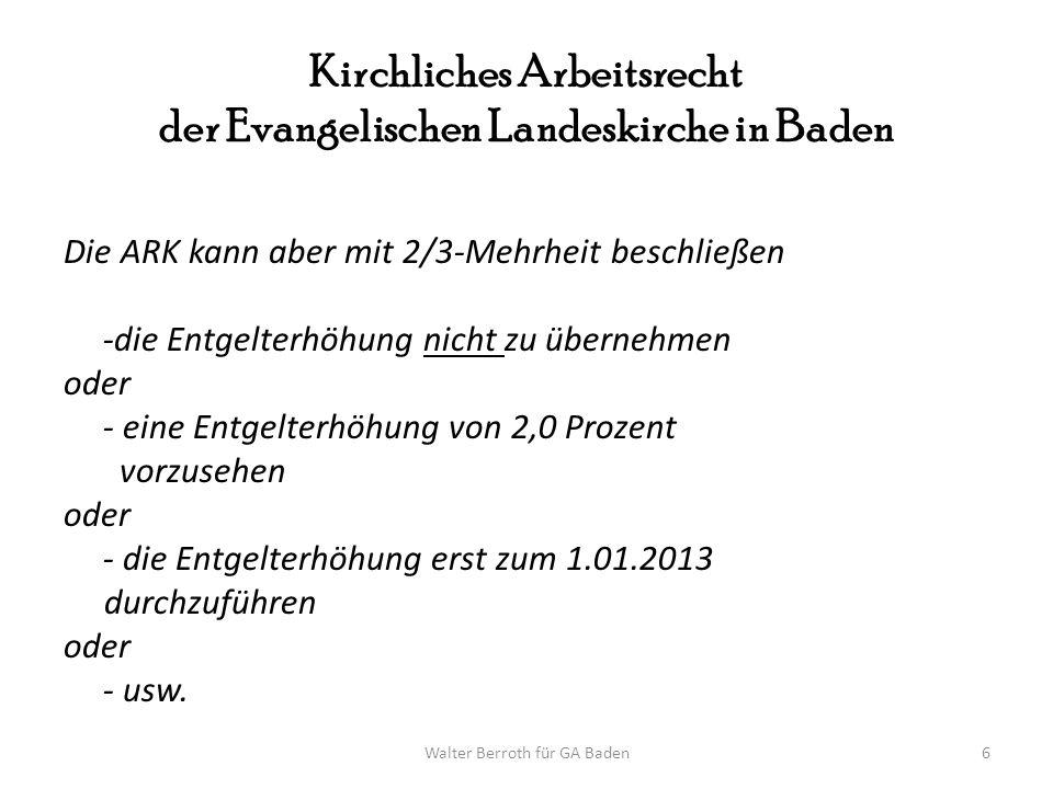 Walter Berroth für GA Baden6 Kirchliches Arbeitsrecht der Evangelischen Landeskirche in Baden Die ARK kann aber mit 2/3-Mehrheit beschließen -die Entg