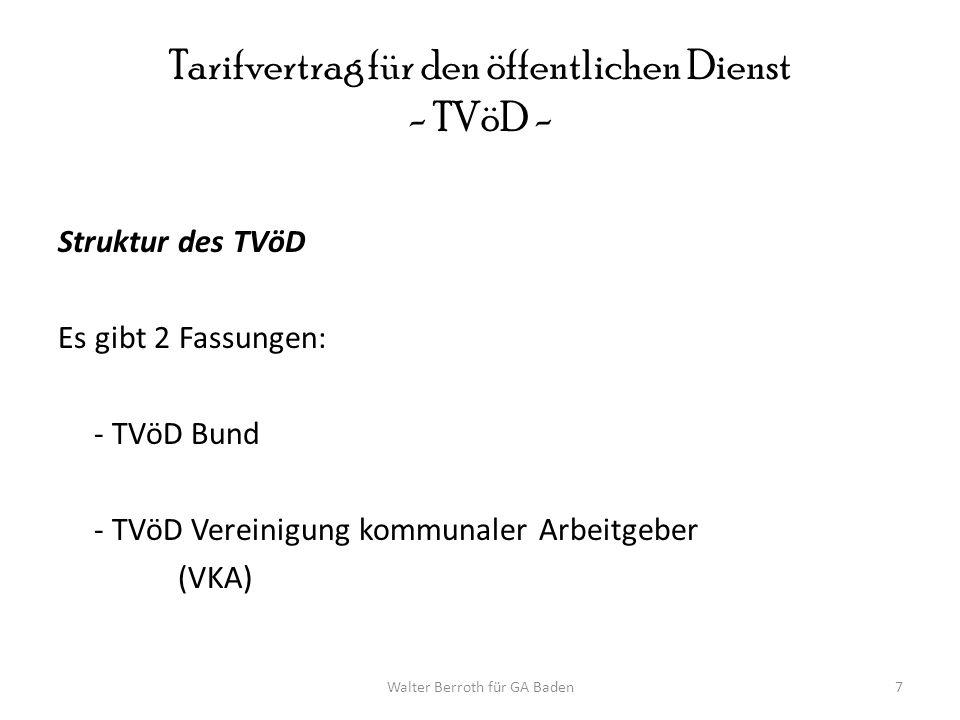 Walter Berroth für GA Baden7 Tarifvertrag für den öffentlichen Dienst - TVöD - Struktur des TVöD Es gibt 2 Fassungen: - TVöD Bund - TVöD Vereinigung k