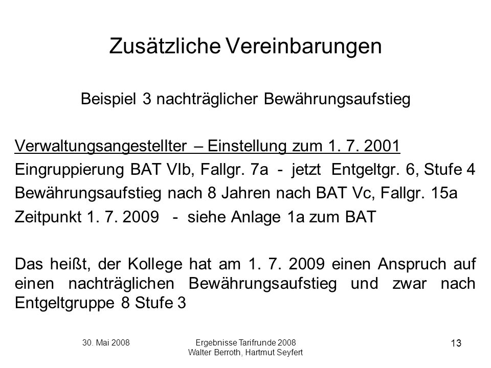 30. Mai 2008Ergebnisse Tarifrunde 2008 Walter Berroth, Hartmut Seyfert 13 Zusätzliche Vereinbarungen Beispiel 3 nachträglicher Bewährungsaufstieg Verw