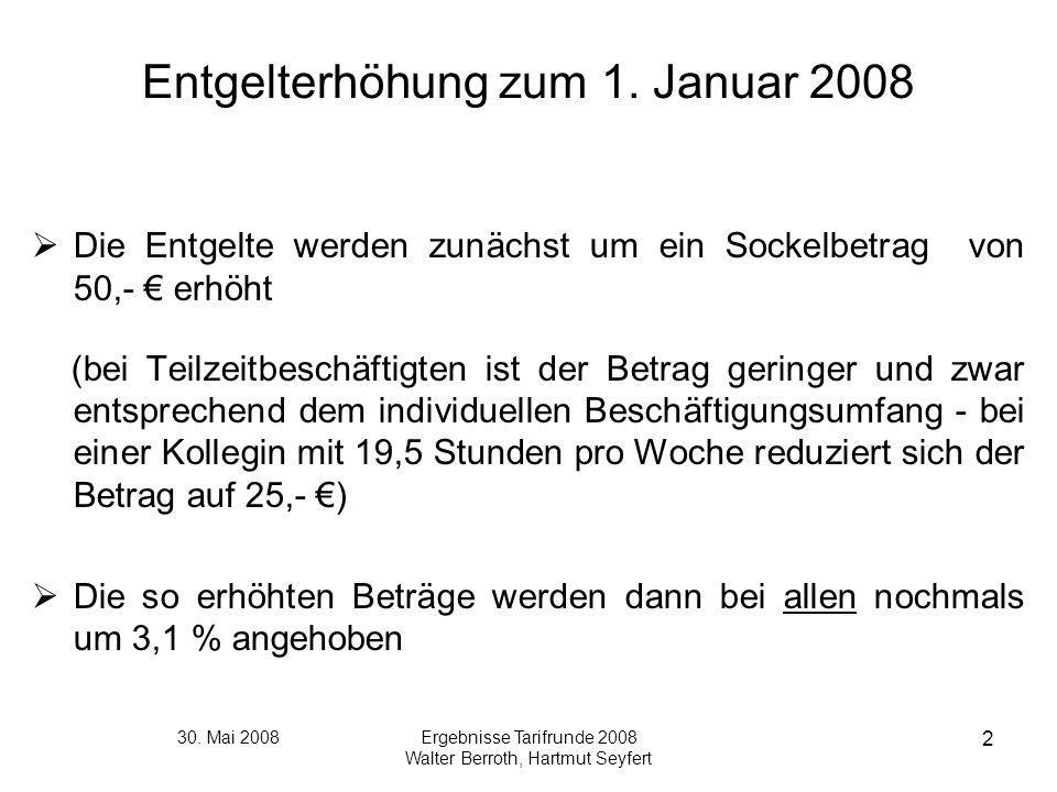 30. Mai 2008Ergebnisse Tarifrunde 2008 Walter Berroth, Hartmut Seyfert 2 Entgelterhöhung zum 1. Januar 2008 Die Entgelte werden zunächst um ein Sockel