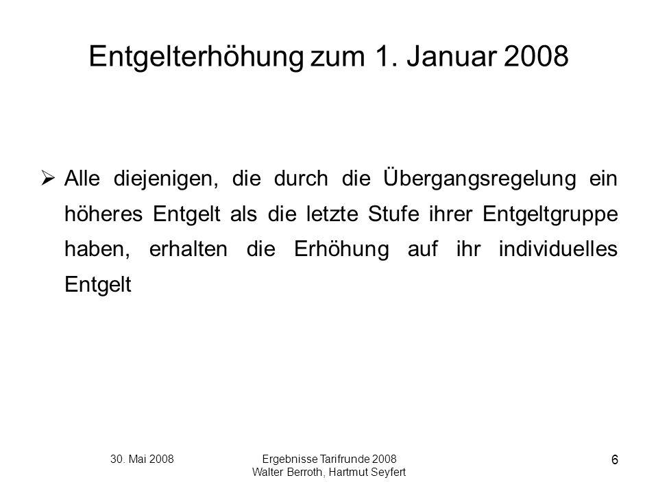 30. Mai 2008Ergebnisse Tarifrunde 2008 Walter Berroth, Hartmut Seyfert 6 Entgelterhöhung zum 1. Januar 2008 Alle diejenigen, die durch die Übergangsre