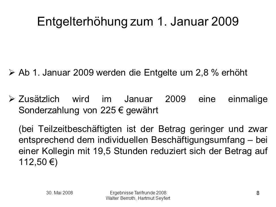 30. Mai 2008Ergebnisse Tarifrunde 2008 Walter Berroth, Hartmut Seyfert 8 Entgelterhöhung zum 1. Januar 2009 Ab 1. Januar 2009 werden die Entgelte um 2