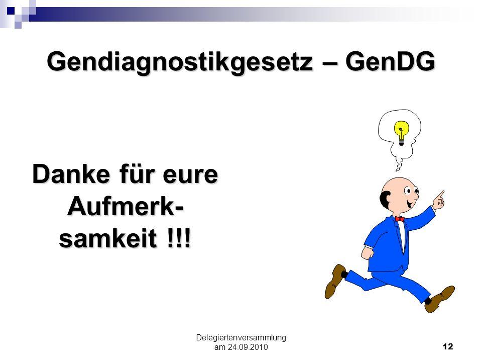 Delegiertenversammlung am 24.09.201012 Gendiagnostikgesetz – GenDG Danke für eure Aufmerk- samkeit !!!
