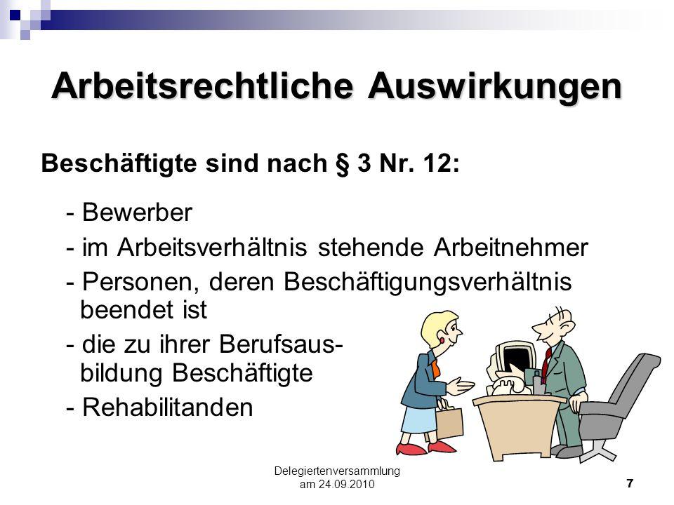 Delegiertenversammlung am 24.09.20107 Arbeitsrechtliche Auswirkungen Beschäftigte sind nach § 3 Nr. 12: - Bewerber - im Arbeitsverhältnis stehende Arb