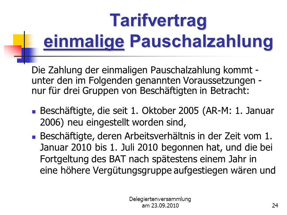 Delegiertenversammlung am 23.09.201024 Tarifvertrag einmalige Pauschalzahlung Die Zahlung der einmaligen Pauschalzahlung kommt - unter den im Folgenden genannten Voraussetzungen - nur für drei Gruppen von Beschäftigten in Betracht: Beschäftigte, die seit 1.