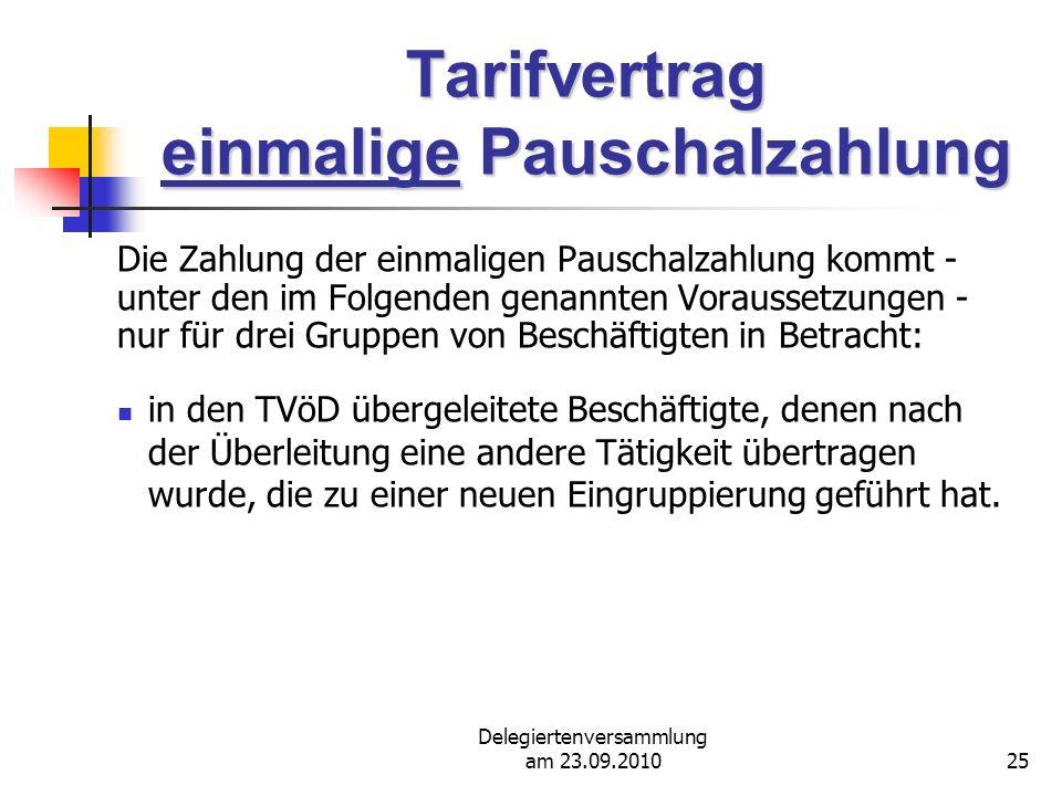 Delegiertenversammlung am 23.09.201025 Tarifvertrag einmalige Pauschalzahlung Die Zahlung der einmaligen Pauschalzahlung kommt - unter den im Folgenden genannten Voraussetzungen - nur für drei Gruppen von Beschäftigten in Betracht: in den TVöD übergeleitete Beschäftigte, denen nach der Überleitung eine andere Tätigkeit übertragen wurde, die zu einer neuen Eingruppierung geführt hat.