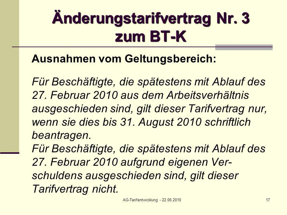 AG-Tarifentwicklung - 22.06.201017 Änderungstarifvertrag Nr. 3 zum BT-K Ausnahmen vom Geltungsbereich: Für Beschäftigte, die spätestens mit Ablauf des