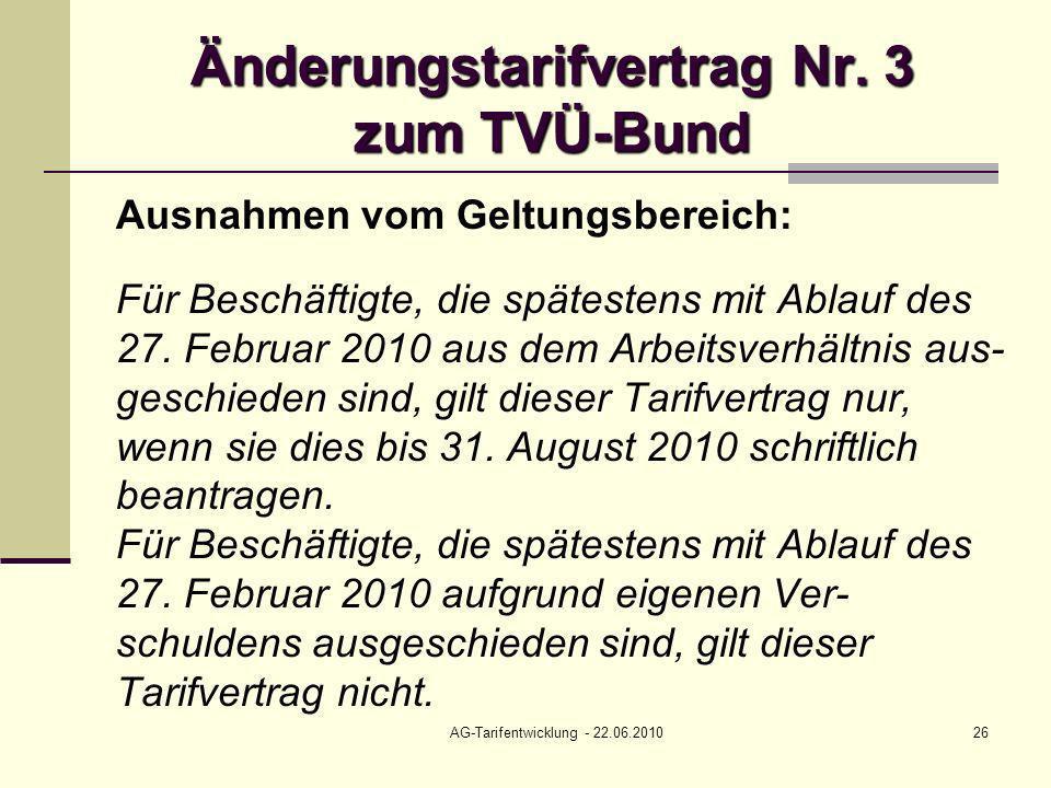 AG-Tarifentwicklung - 22.06.201026 Änderungstarifvertrag Nr. 3 zum TVÜ-Bund Ausnahmen vom Geltungsbereich: Für Beschäftigte, die spätestens mit Ablauf