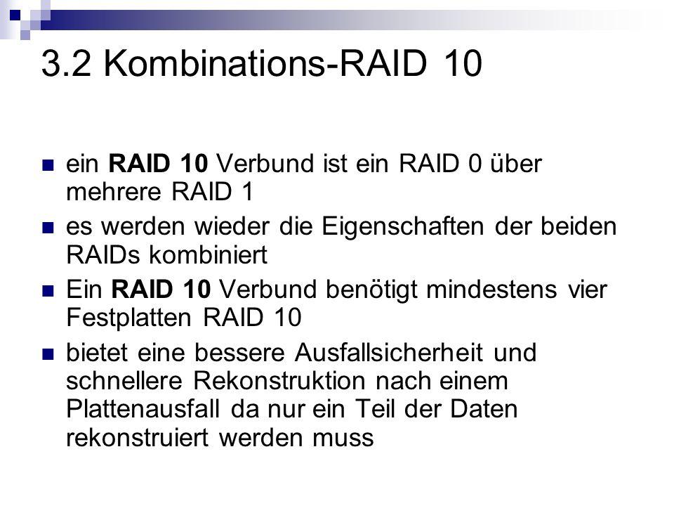 3.2 Kombinations-RAID 10 ein RAID 10 Verbund ist ein RAID 0 über mehrere RAID 1 es werden wieder die Eigenschaften der beiden RAIDs kombiniert Ein RAI