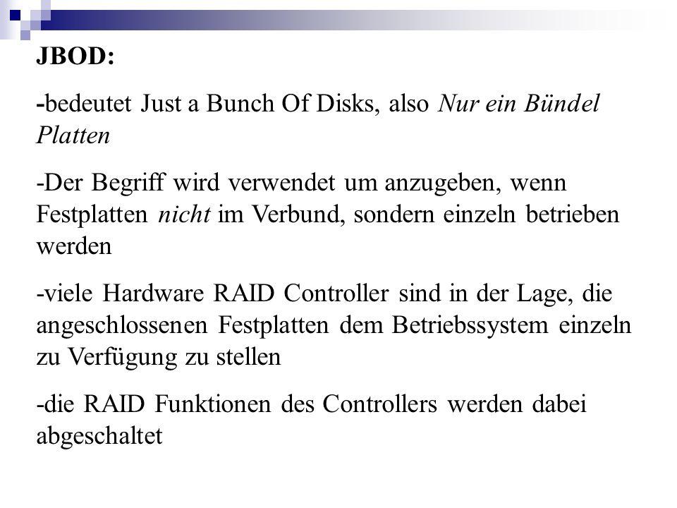 JBOD: -bedeutet Just a Bunch Of Disks, also Nur ein Bündel Platten -Der Begriff wird verwendet um anzugeben, wenn Festplatten nicht im Verbund, sonder