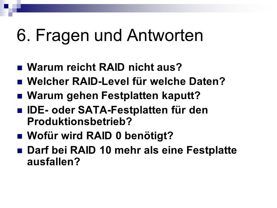 6. Fragen und Antworten Warum reicht RAID nicht aus? Welcher RAID-Level für welche Daten? Warum gehen Festplatten kaputt? IDE- oder SATA-Festplatten f