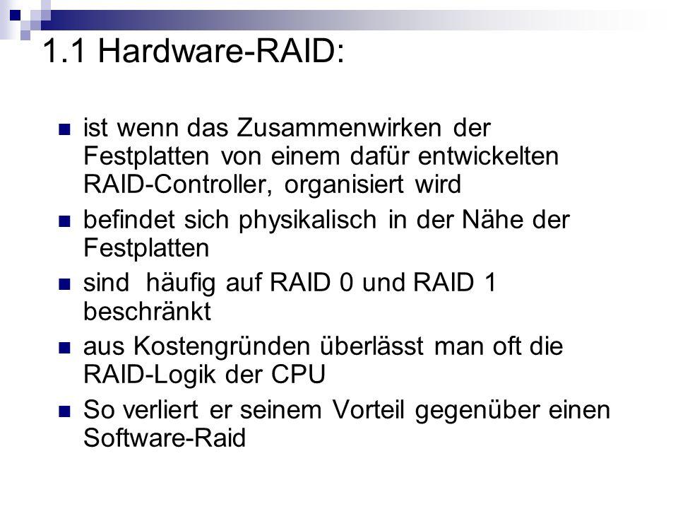 1.2 Software-Raid: ist wenn das Zusammenwirken der Festplatten komplett softwareseitig organisiert wird die meisten modernen Betriebssysteme, wie Apple Mac OS X, HP HP-UX, IBM AIX, Linux, Microsoft Windows oder SUN Solaris sind dazu in der Lage der Vorteil ist, dass kein spezieller RAID- Controller benötigt wird der Nachteil ist das die CPU bei Festplattenzugriffen belastet wird