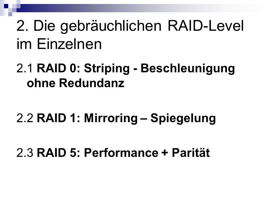 2.1 RAID 0: Striping - Beschleunigung ohne Redundanz Daten werden in kleine Blöcke zwischen 4 und 128 kByte geteilt Blöcke werden abwechselnd auf die Festplatten des logischen Laufwerks geschrieben während eine Festplatte mit dem Speichern eines Datenblocks beschäftigt ist, wird durch den RAID- Controller bereits der nächsten Datenblock an die nächste Festplatte geschickt