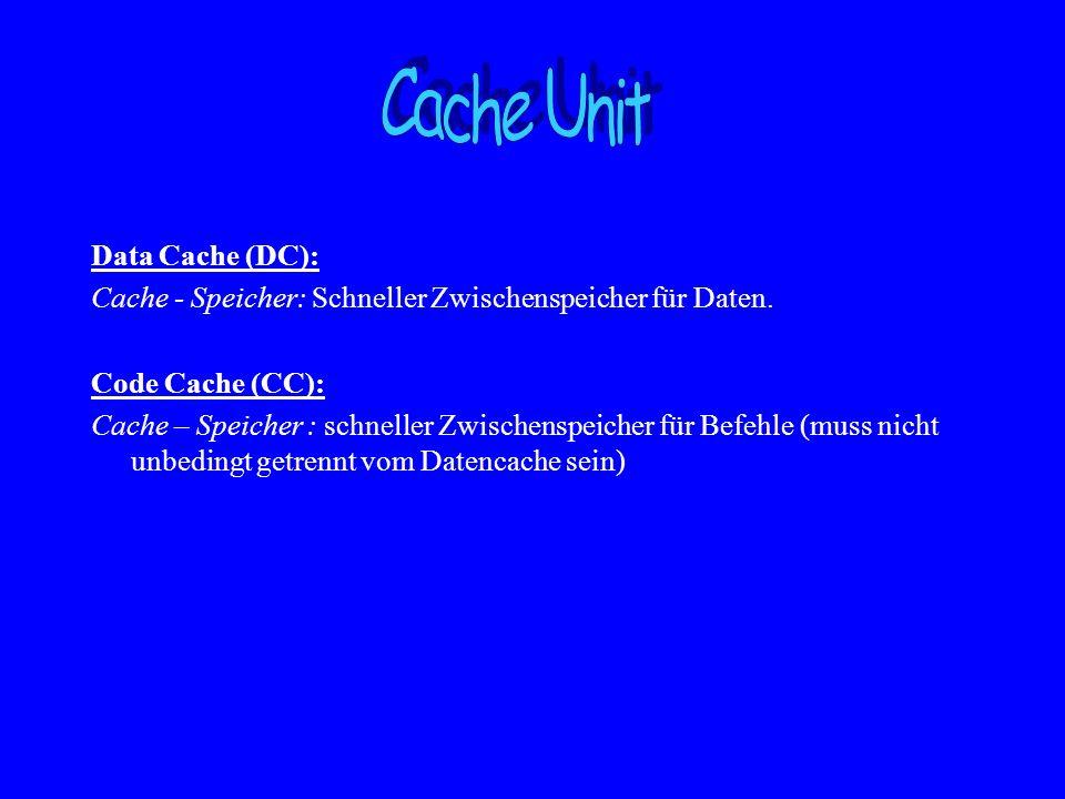Data Cache (DC): Cache - Speicher: Schneller Zwischenspeicher für Daten. Code Cache (CC): Cache – Speicher : schneller Zwischenspeicher für Befehle (m