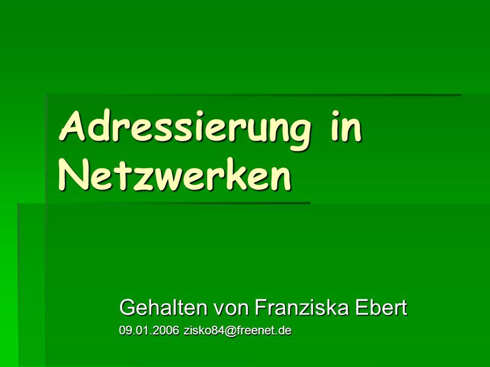 Adressierung in Netzwerken Gehalten von Franziska Ebert 09.01.2006 zisko84@freenet.de