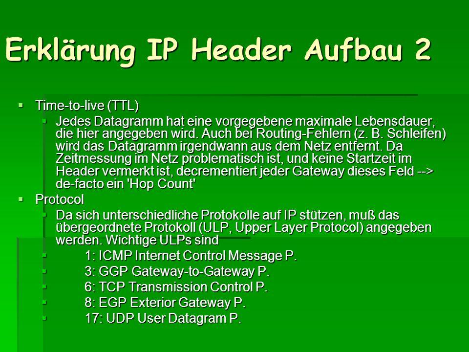 Erklärung IP Header Aufbau 2 Time-to-live (TTL) Time-to-live (TTL) Jedes Datagramm hat eine vorgegebene maximale Lebensdauer, die hier angegeben wird.