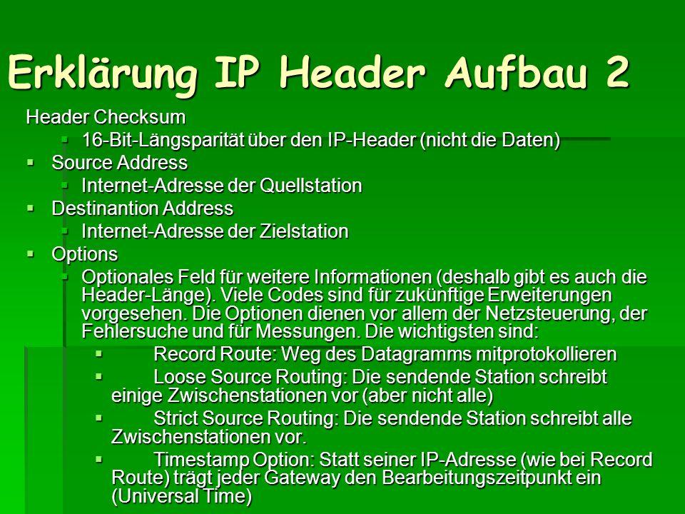 Erklärung IP Header Aufbau 2 Header Checksum 16-Bit-Längsparität über den IP-Header (nicht die Daten) 16-Bit-Längsparität über den IP-Header (nicht di