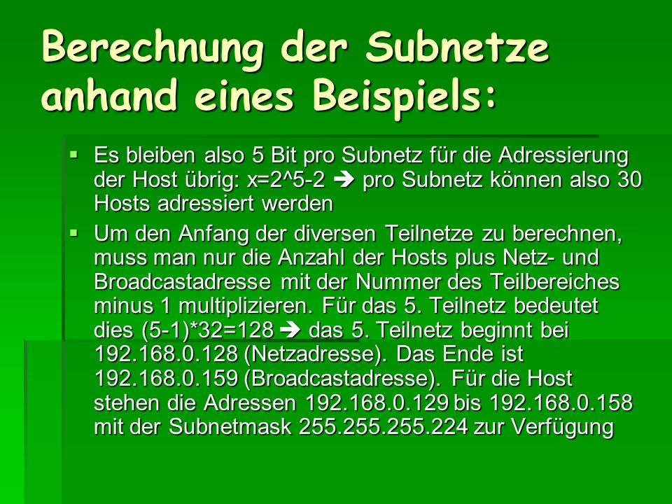 Berechnung der Subnetze anhand eines Beispiels: Es bleiben also 5 Bit pro Subnetz für die Adressierung der Host übrig: x=2^5-2 pro Subnetz können also