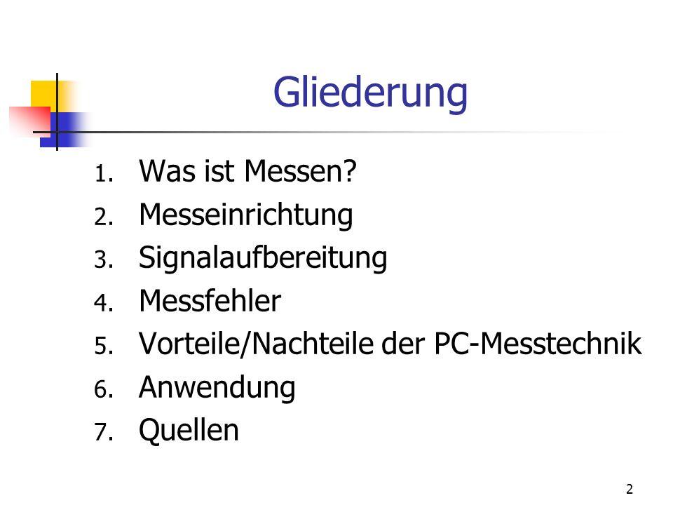 2 Gliederung 1. Was ist Messen? 2. Messeinrichtung 3. Signalaufbereitung 4. Messfehler 5. Vorteile/Nachteile der PC-Messtechnik 6. Anwendung 7. Quelle