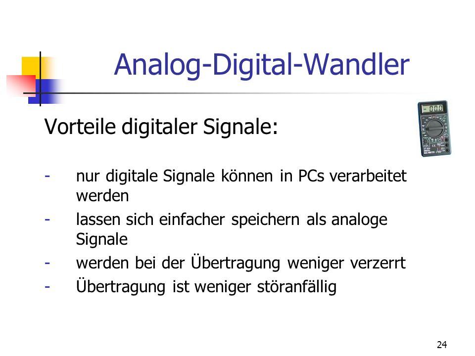 24 Vorteile digitaler Signale: -nur digitale Signale können in PCs verarbeitet werden -lassen sich einfacher speichern als analoge Signale -werden bei